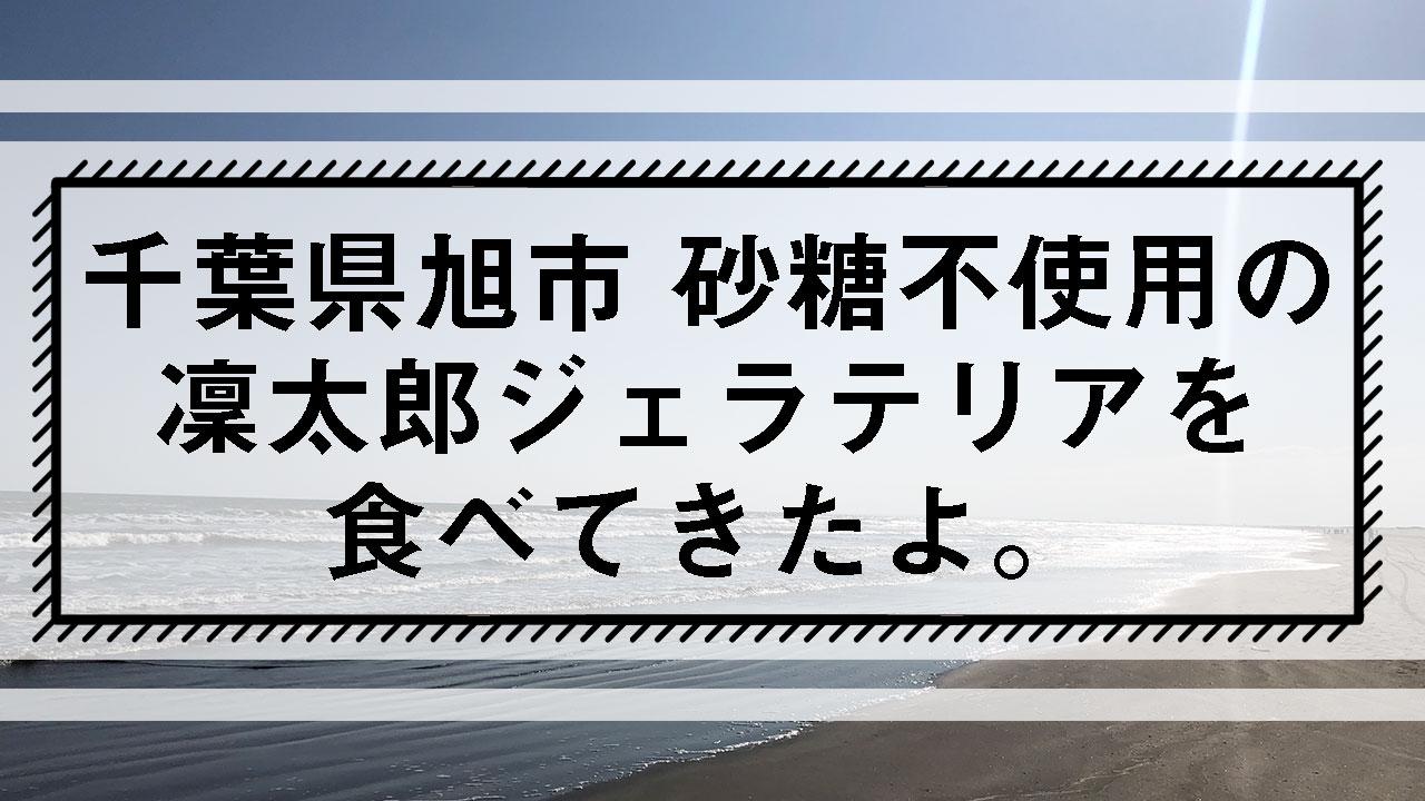千葉県旭市砂糖不使用の凜太郎ジェラテリアを食べてきたよ。タイトル画像